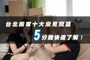 2021年台北搬家10大常見問題,5分鐘快速了解!